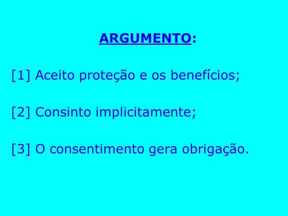 ARGUMENTO:[1] Aceito proteção e os benefícios; [2] Consinto implicitamente; [3] O consentimento gera obrigação.